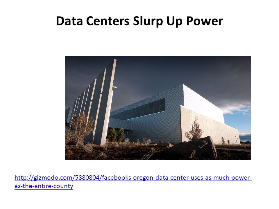 Data Centers Slurp Up Power http://gizmodo.com/5880804/facebooks-oregon-data-center-uses-as-much-power- as-the-entire-county