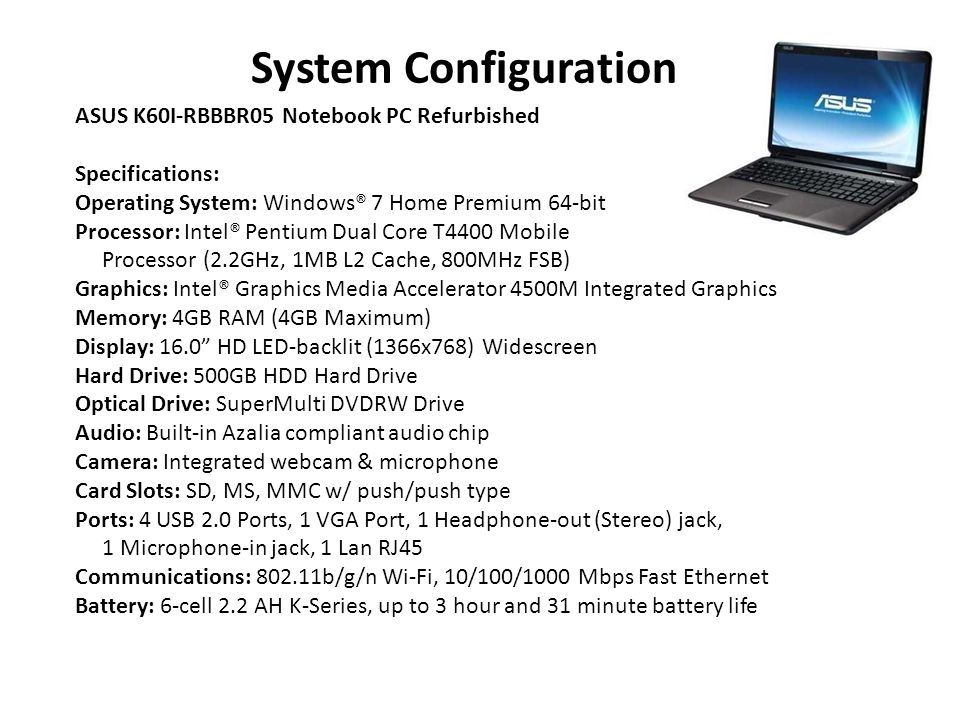 System Configuration ASUS K60I-RBBBR05 Notebook PC Refurbished Specifications: Operating System: Windows® 7 Home Premium 64-bit Processor: Intel® Pentium Dual Core T4400 Mobile Processor (2.2GHz, 1MB L2 Cache, 800MHz FSB) Graphics: Intel® Graphics Media Accelerator 4500M Integrated Graphics Memory: 4GB RAM (4GB Maximum) Display: 16.0 HD LED-backlit (1366x768) Widescreen Hard Drive: 500GB HDD Hard Drive Optical Drive: SuperMulti DVDRW Drive Audio: Built-in Azalia compliant audio chip Camera: Integrated webcam & microphone Card Slots: SD, MS, MMC w/ push/push type Ports: 4 USB 2.0 Ports, 1 VGA Port, 1 Headphone-out (Stereo) jack, 1 Microphone-in jack, 1 Lan RJ45 Communications: 802.11b/g/n Wi-Fi, 10/100/1000 Mbps Fast Ethernet Battery: 6-cell 2.2 AH K-Series, up to 3 hour and 31 minute battery life
