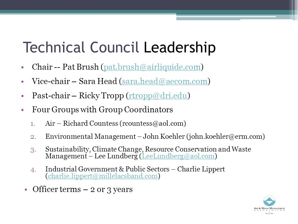 Technical Council Leadership Chair -- Pat Brush (pat.brush@airliquide.com)pat.brush@airliquide.com Vice-chair – Sara Head (sara.head@aecom.com)sara.head@aecom.com Past-chair – Ricky Tropp (rtropp@dri.edu)rtropp@dri.edu Four Groups with Group Coordinators 1.Air – Richard Countess (rcountess@aol.com) 2.Environmental Management – John Koehler (john.koehler@erm.com) 3.Sustainability, Climate Change, Resource Conservation and Waste Management – Lee Lundberg (LeeLundberg@aol.com)LeeLundberg@aol.com 4.Industrial Government & Public Sectors – Charlie Lippert (charlie.lippert@millelacsband.com)charlie.lippert@millelacsband.com Officer terms – 2 or 3 years