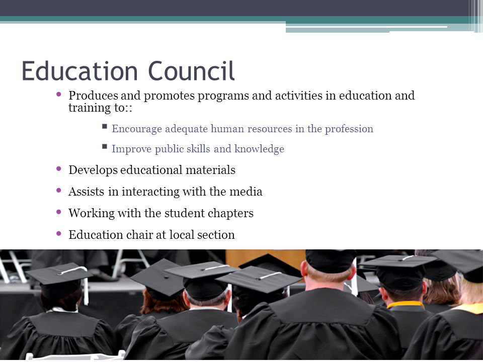 Education Council Produces and promotes programs and activities in education and training to::  Encourage adequate human resources in the profession  Improve public skills and knowledge Develops educational materials Assists in interacting with the media Working with the student chapters Education chair at local section