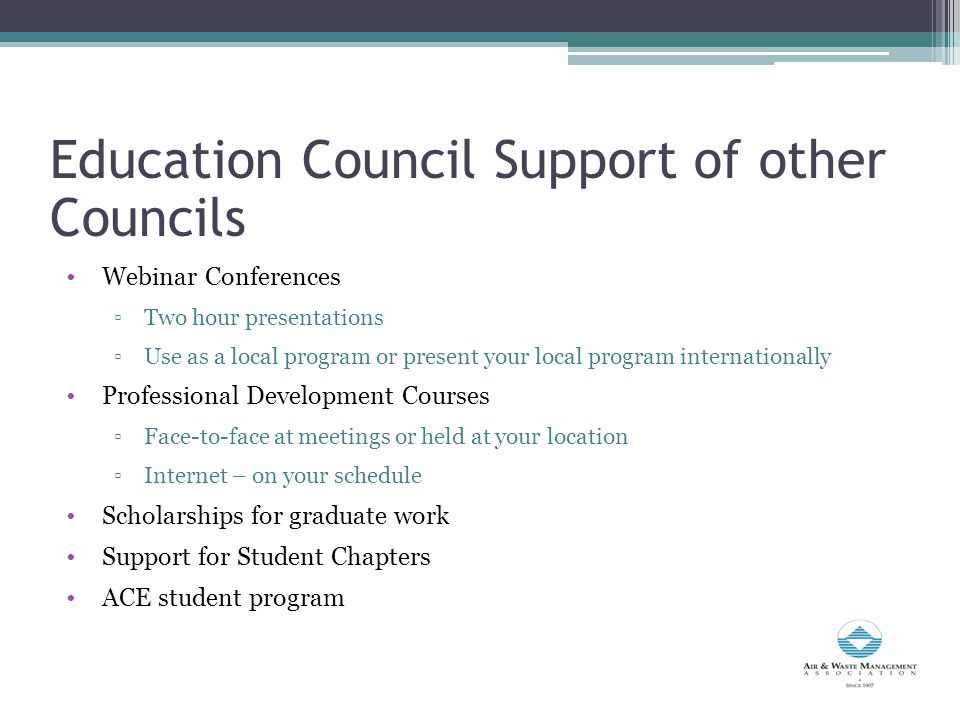 Webinar Conferences ▫Two hour presentations ▫Use as a local program or present your local program internationally Professional Development Courses ▫Face-to-face at meetings or held at your location ▫Internet – on your schedule Scholarships for graduate work Support for Student Chapters ACE student program Education Council Support of other Councils