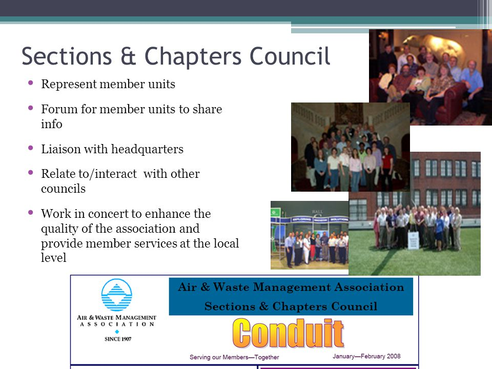 Sections & Chapters Council Represent member units Forum for member units to share info Liaison with headquarters Relate to/interact with other councils Work in concert to enhance the quality of the association and provide member services at the local level