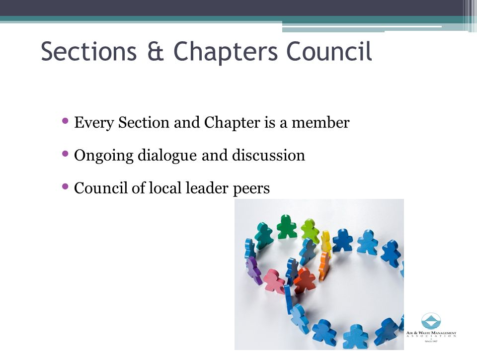 Sections & Chapters Council Every Section and Chapter is a member Ongoing dialogue and discussion Council of local leader peers