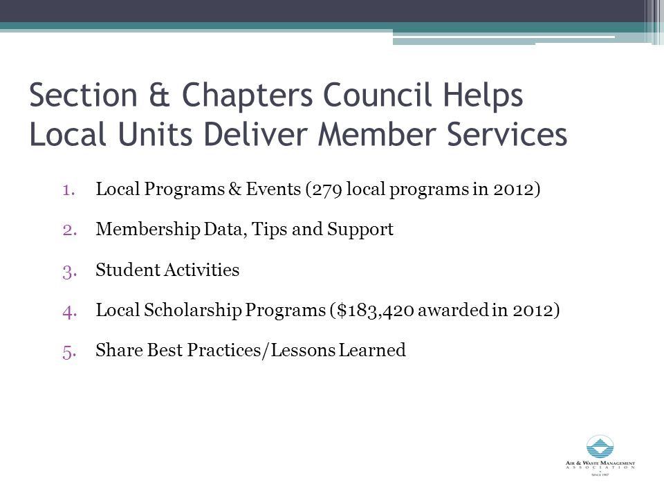 Section & Chapters Council Helps Local Units Deliver Member Services 1.Local Programs & Events (279 local programs in 2012) 2.Membership Data, Tips and Support 3.Student Activities 4.Local Scholarship Programs ($183,420 awarded in 2012) 5.Share Best Practices/Lessons Learned