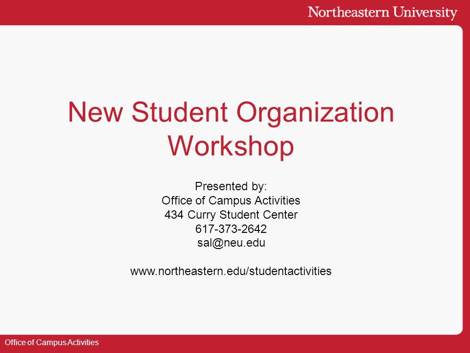 New Student Organization Workshop Presented by: Office of Campus Activities 434 Curry Student Center 617-373-2642 sal@neu.edu www.northeastern.edu/studentactivities Office of Campus Activities