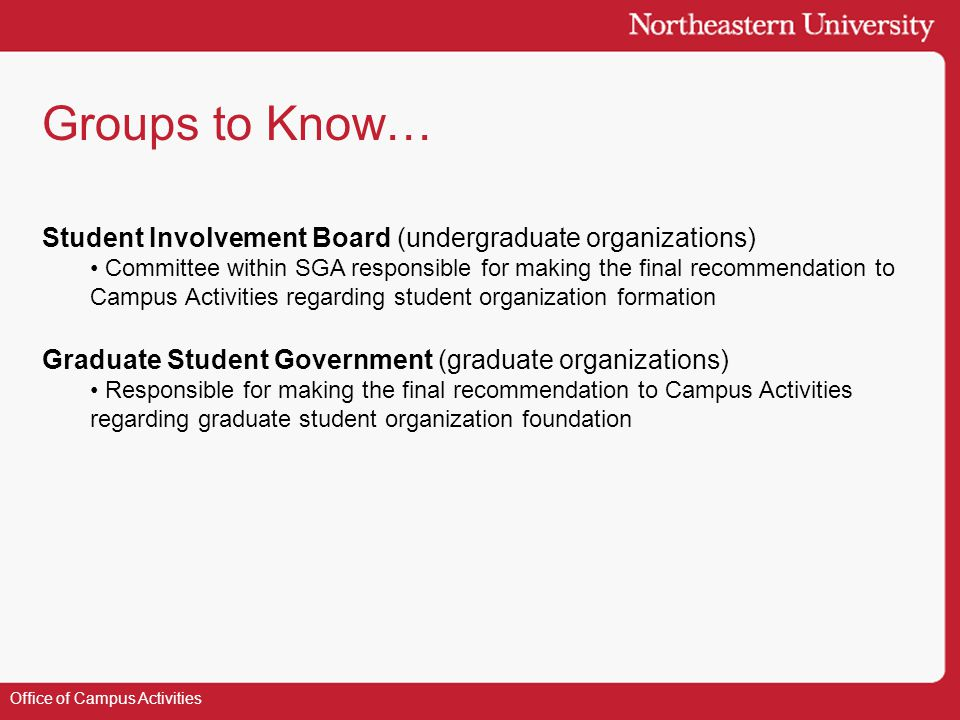 Groups to Know… Office of Campus Activities Student Involvement Board (undergraduate organizations) Committee within SGA responsible for making the final recommendation to Campus Activities regarding student organization formation Graduate Student Government (graduate organizations) Responsible for making the final recommendation to Campus Activities regarding graduate student organization foundation
