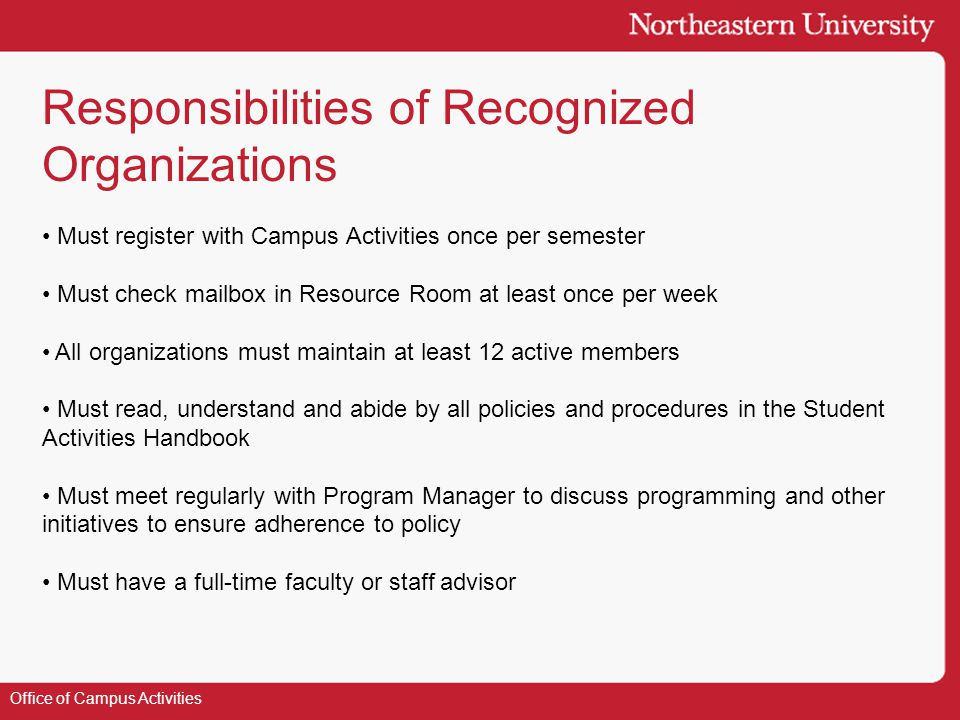 Responsibilities of Recognized Organizations Office of Campus Activities Must register with Campus Activities once per semester Must check mailbox in Resource Room at least once per week All organizations must maintain at least 12 active members Must read, understand and abide by all policies and procedures in the Student Activities Handbook Must meet regularly with Program Manager to discuss programming and other initiatives to ensure adherence to policy Must have a full-time faculty or staff advisor