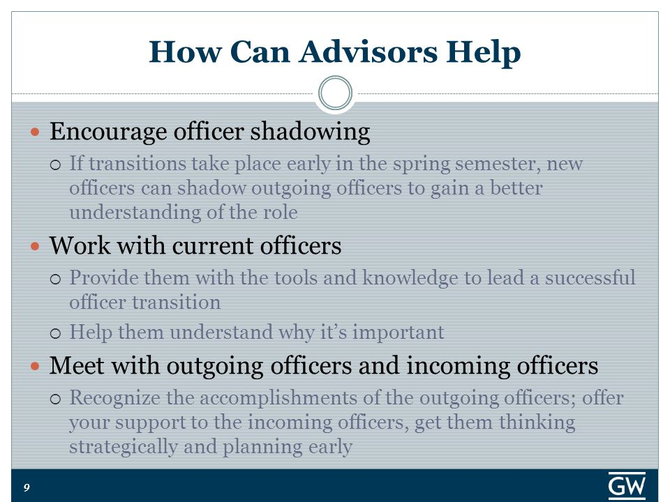 99 How Can Advisors Help Encourage officer shadowing  If transitions take place early in the spring semester, new officers can shadow outgoing officers to gain a better understanding of the role Work with current officers  Provide them with the tools and knowledge to lead a successful officer transition  Help them understand why it's important Meet with outgoing officers and incoming officers  Recognize the accomplishments of the outgoing officers; offer your support to the incoming officers, get them thinking strategically and planning early
