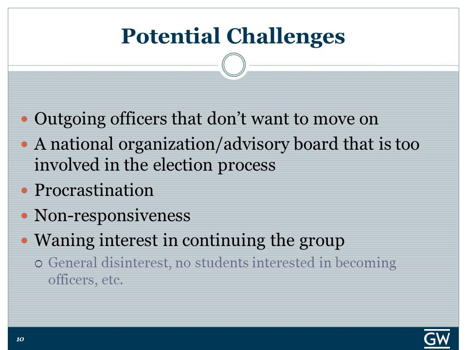 10 Potential Challenges Outgoing officers that don't want to move on A national organization/advisory board that is too involved in the election process Procrastination Non-responsiveness Waning interest in continuing the group  General disinterest, no students interested in becoming officers, etc.