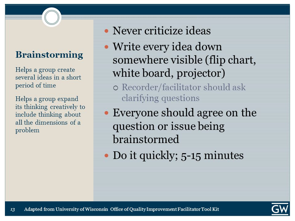 13 Brainstorming Helps a group create several ideas in a short period of time Helps a group expand its thinking creatively to include thinking about all the dimensions of a problem Never criticize ideas Write every idea down somewhere visible (flip chart, white board, projector)  Recorder/facilitator should ask clarifying questions Everyone should agree on the question or issue being brainstormed Do it quickly; 5-15 minutes Adapted from University of Wisconsin Office of Quality Improvement Facilitator Tool Kit