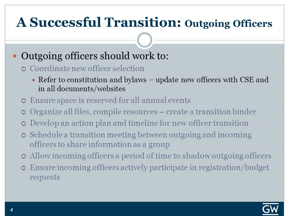 44 A Successful Transition: Outgoing Officers Outgoing officers should work to:  Coordinate new officer selection  Refer to constitution and bylaws – update new officers with CSE and in all documents/websites  Ensure space is reserved for all annual events  Organize all files, compile resources – create a transition binder  Develop an action plan and timeline for new officer transition  Schedule a transition meeting between outgoing and incoming officers to share information as a group  Allow incoming officers a period of time to shadow outgoing officers  Ensure incoming officers actively participate in registration/budget requests