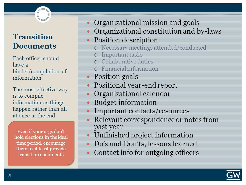 5 Transition Documents Each officer should have a binder/compilation of information The most effective way is to compile information as things happen rather than all at once at the end Organizational mission and goals Organizational constitution and by-laws Position description  Necessary meetings attended/conducted  Important tasks  Collaborative duties  Financial information Position goals Positional year-end report Organizational calendar Budget information Important contacts/resources Relevant correspondence or notes from past year Unfinished project information Do's and Don'ts, lessons learned Contact info for outgoing officers Even if your orgs don't hold elections in the ideal time period, encourage them to at least provide transition documents