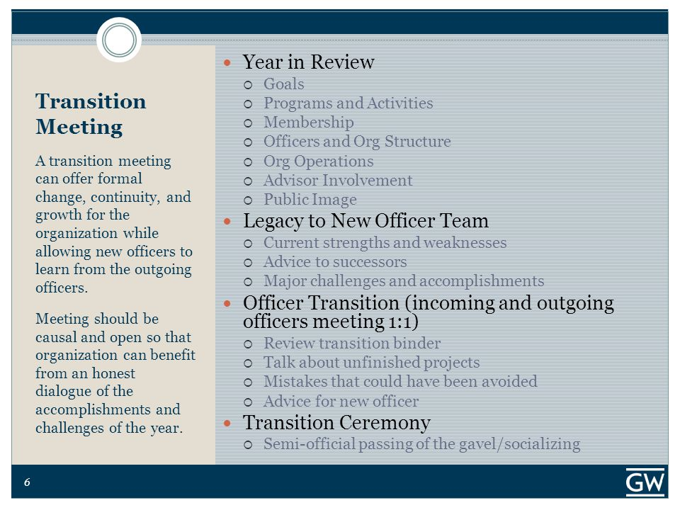 6 Transition Meeting A transition meeting can offer formal change, continuity, and growth for the organization while allowing new officers to learn from the outgoing officers.