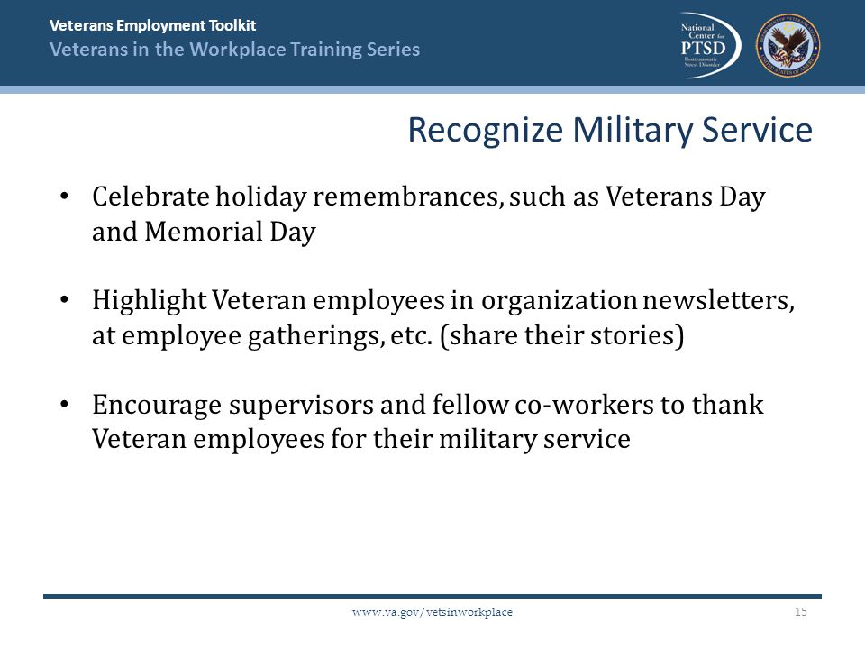 Veterans Employment Toolkit Veterans in the Workplace Training Series www.va.gov/vetsinworkplace Celebrate holiday remembrances, such as Veterans Day