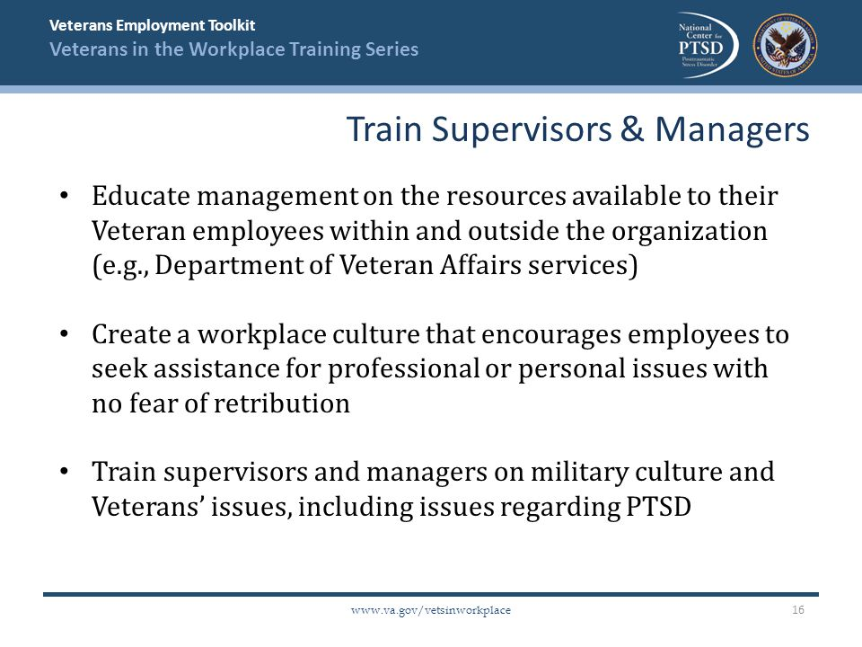 Veterans Employment Toolkit Veterans in the Workplace Training Series www.va.gov/vetsinworkplace Educate management on the resources available to thei