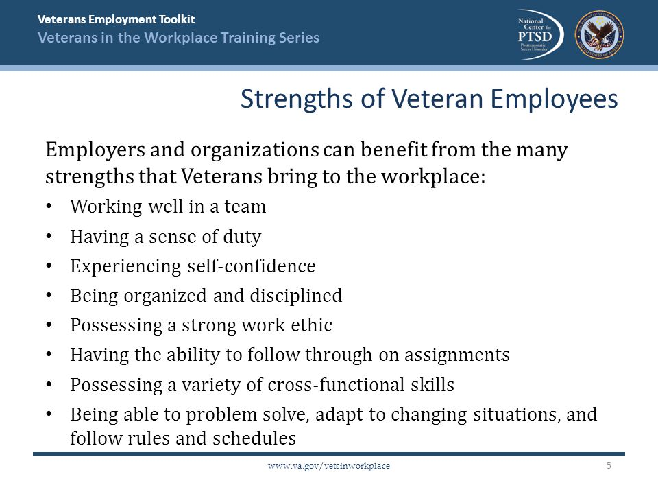 Veterans Employment Toolkit Veterans in the Workplace Training Series www.va.gov/vetsinworkplace Educate management on the resources available to their Veteran employees within and outside the organization (e.g., Department of Veteran Affairs services) Create a workplace culture that encourages employees to seek assistance for professional or personal issues with no fear of retribution Train supervisors and managers on military culture and Veterans' issues, including issues regarding PTSD Train Supervisors & Managers 16