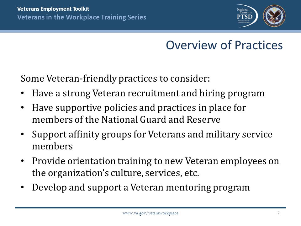 Veterans Employment Toolkit Veterans in the Workplace Training Series www.va.gov/vetsinworkplace More Veteran-friendly practices to consider: Provide Veteran-friendly EAP services Recognize employees for their military service Provide training to supervisors on Veterans' issues and available resources Give preference to Veteran-owned businesses when seeking product or service vendor support Support a military-focused philanthropic effort Overview of Practices 8