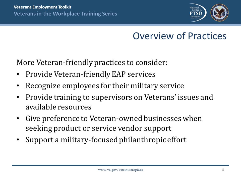 Veterans Employment Toolkit Veterans in the Workplace Training Series www.va.gov/vetsinworkplace More Veteran-friendly practices to consider: Provide