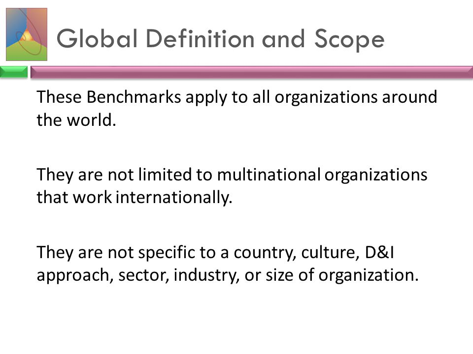 Global Definition and Scope These Benchmarks apply to all organizations around the world. They are not limited to multinational organizations that wor