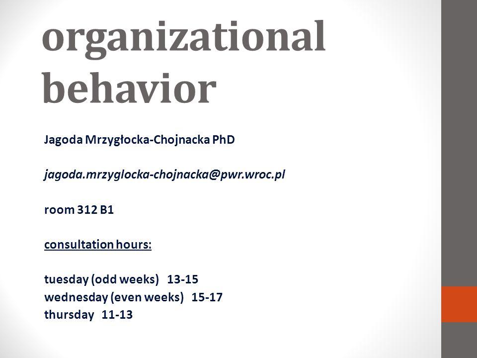 organizational behavior Jagoda Mrzygłocka-Chojnacka PhD jagoda.mrzyglocka-chojnacka@pwr.wroc.pl room 312 B1 consultation hours: tuesday (odd weeks) 13-15 wednesday (even weeks) 15-17 thursday 11-13