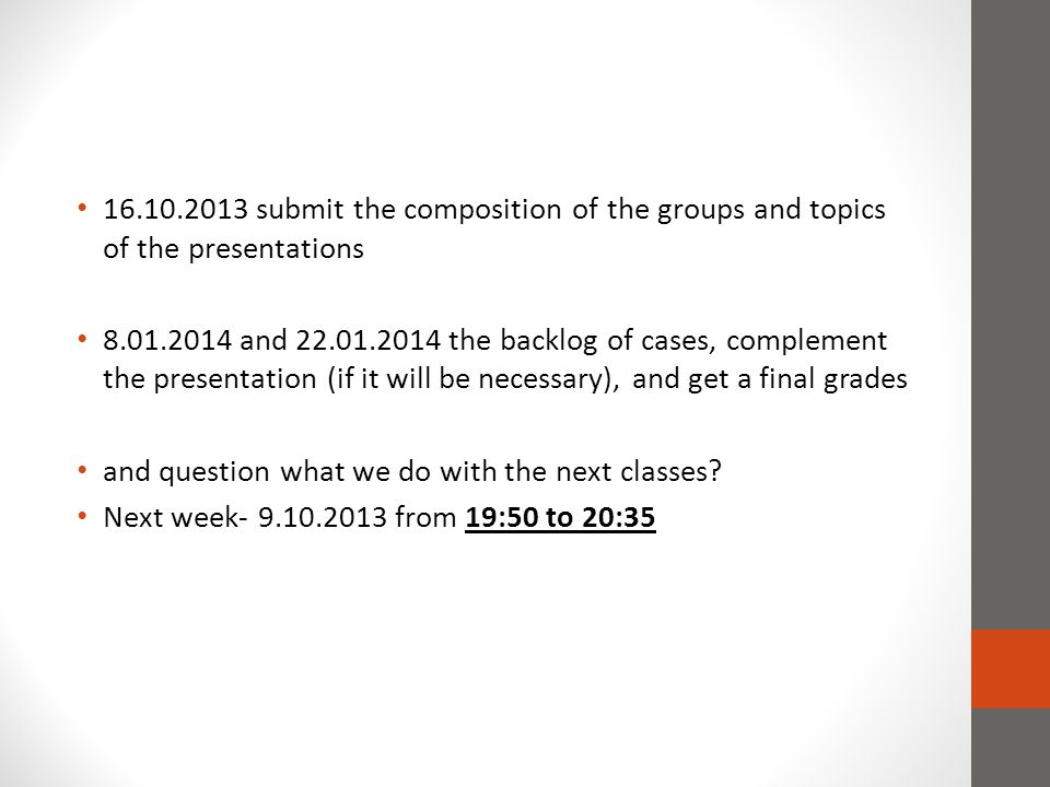 16.10.2013 submit the composition of the groups and topics of the presentations 8.01.2014 and 22.01.2014 the backlog of cases, complement the presentation (if it will be necessary), and get a final grades and question what we do with the next classes.