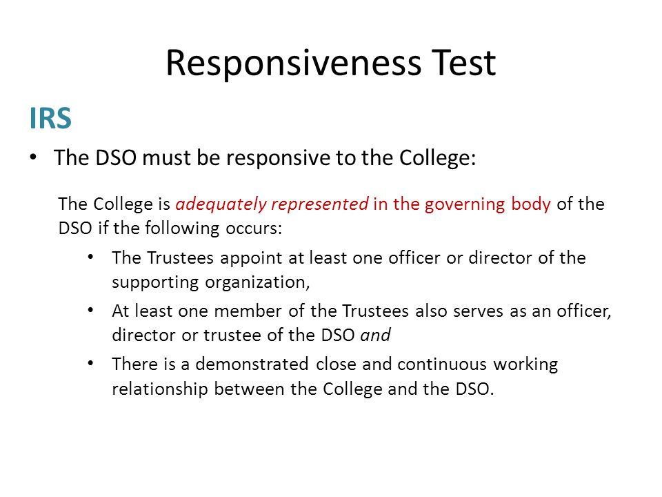 Responsiveness Test IRS The DSO must be responsive to the College: The College is adequately represented in the governing body of the DSO if the following occurs: The Trustees appoint at least one officer or director of the supporting organization, At least one member of the Trustees also serves as an officer, director or trustee of the DSO and There is a demonstrated close and continuous working relationship between the College and the DSO.