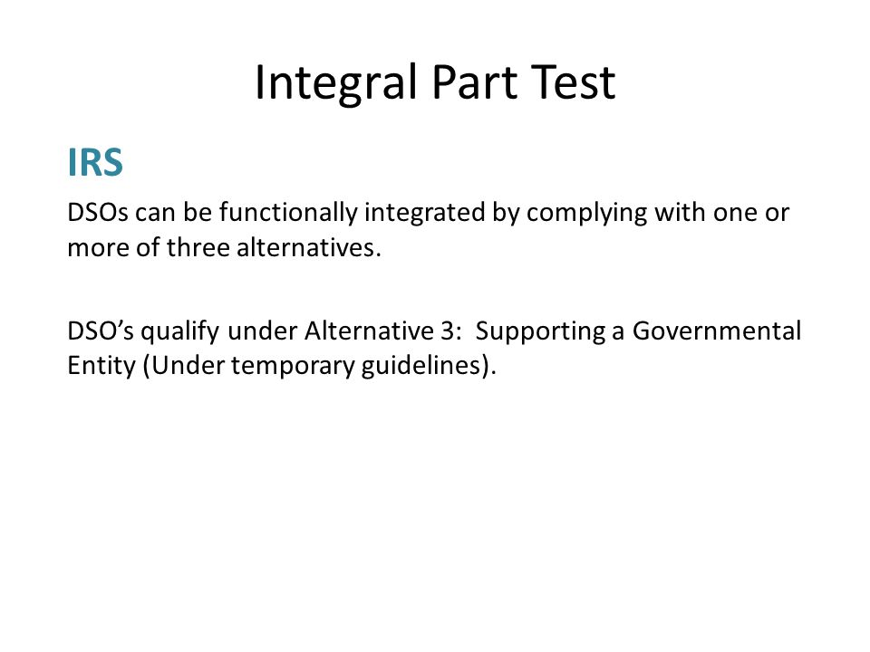 Integral Part Test IRS DSOs can be functionally integrated by complying with one or more of three alternatives.