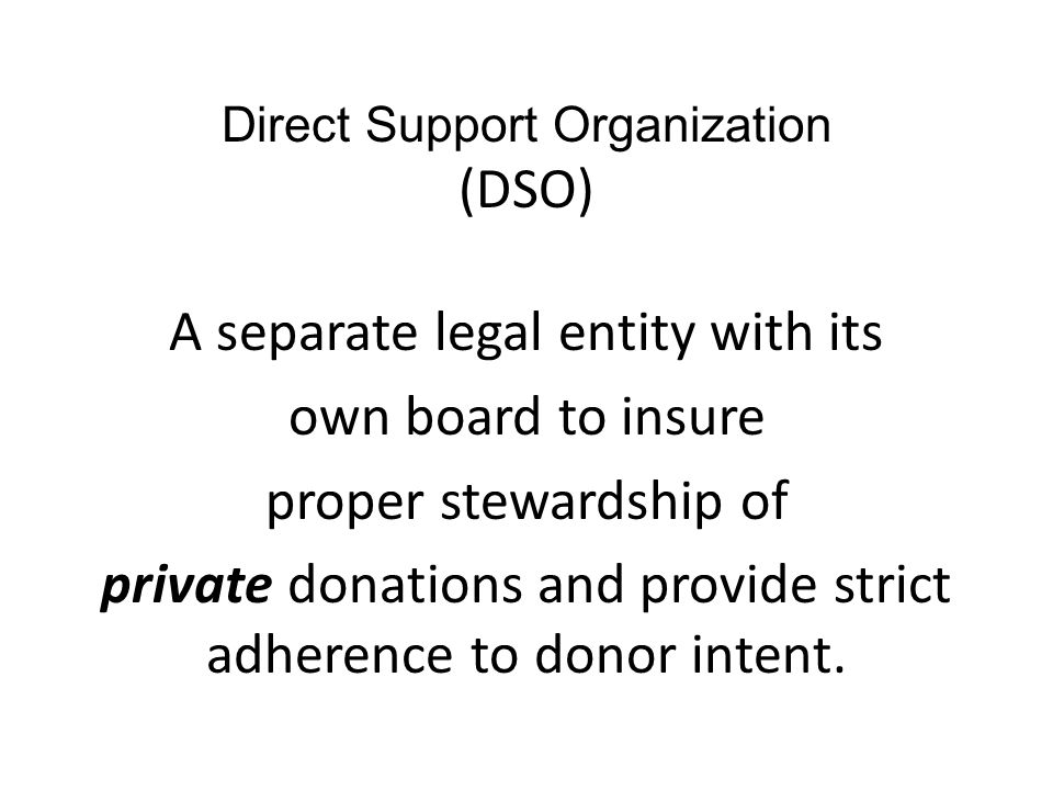 Direct Support Organization (DSO) A separate legal entity with its own board to insure proper stewardship of private donations and provide strict adherence to donor intent.