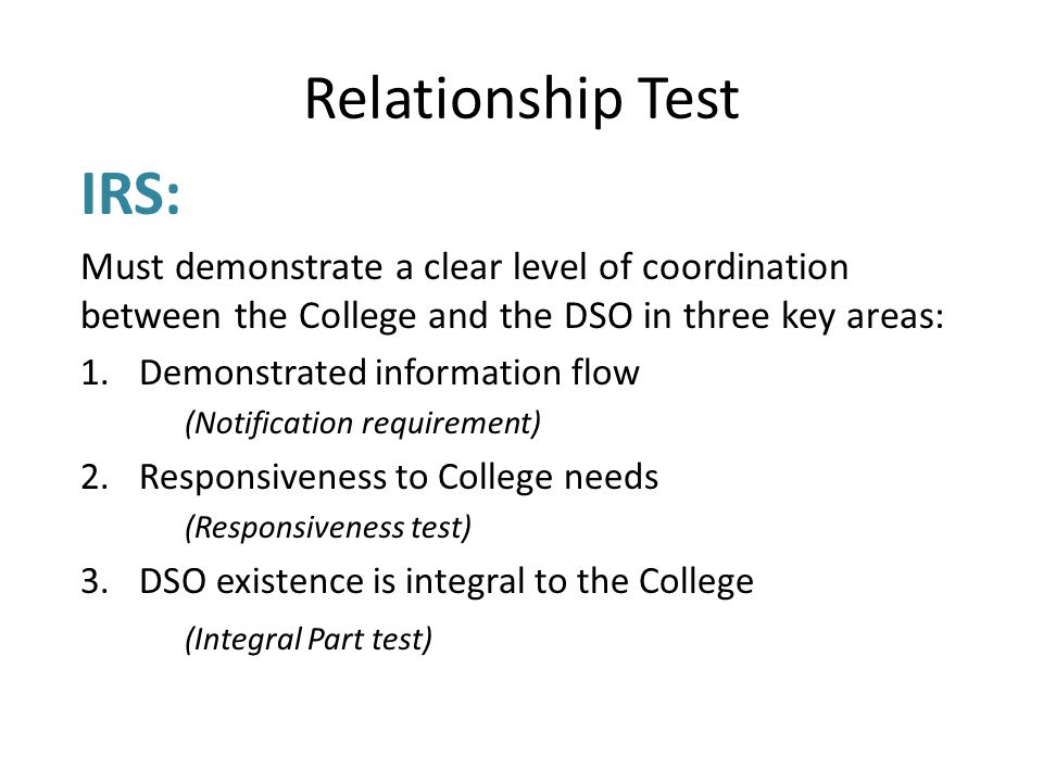 Relationship Test IRS: Must demonstrate a clear level of coordination between the College and the DSO in three key areas: 1.Demonstrated information flow (Notification requirement) 2.Responsiveness to College needs (Responsiveness test) 3.DSO existence is integral to the College (Integral Part test)