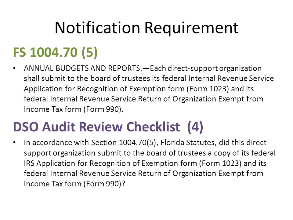 Notification Requirement FS 1004.70 (5) ANNUAL BUDGETS AND REPORTS.—Each direct-support organization shall submit to the board of trustees its federal Internal Revenue Service Application for Recognition of Exemption form (Form 1023) and its federal Internal Revenue Service Return of Organization Exempt from Income Tax form (Form 990).