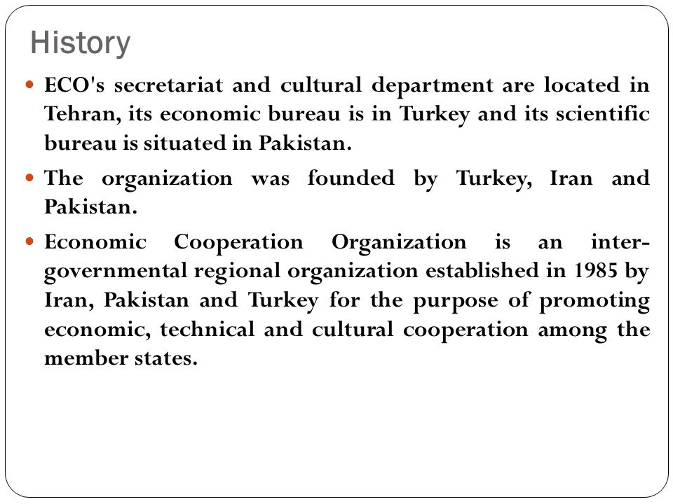 History ECO s secretariat and cultural department are located in Tehran, its economic bureau is in Turkey and its scientific bureau is situated in Pakistan.