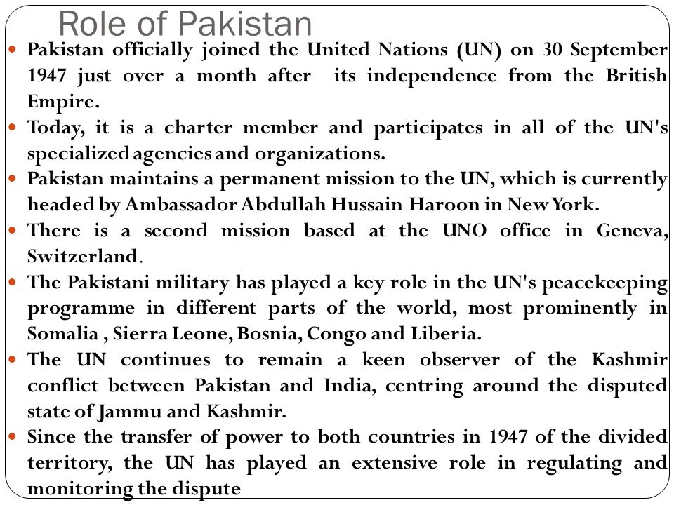 Role of Pakistan Pakistan officially joined the United Nations (UN) on 30 September 1947 just over a month after its independence from the British Empire.