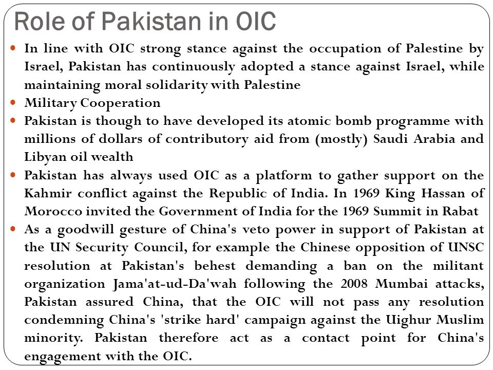Role of Pakistan in OIC In line with OIC strong stance against the occupation of Palestine by Israel, Pakistan has continuously adopted a stance against Israel, while maintaining moral solidarity with Palestine Military Cooperation Pakistan is though to have developed its atomic bomb programme with millions of dollars of contributory aid from (mostly) Saudi Arabia and Libyan oil wealth Pakistan has always used OIC as a platform to gather support on the Kahmir conflict against the Republic of India.