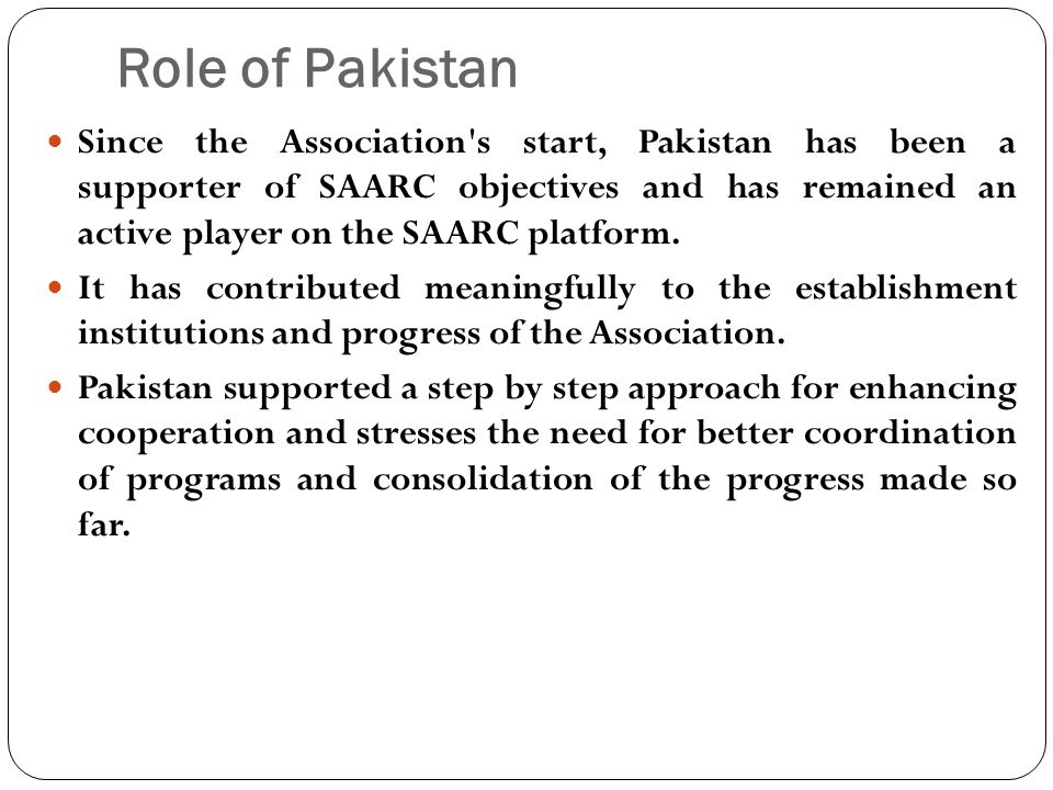 Role of Pakistan Since the Association s start, Pakistan has been a supporter of SAARC objectives and has remained an active player on the SAARC platform.