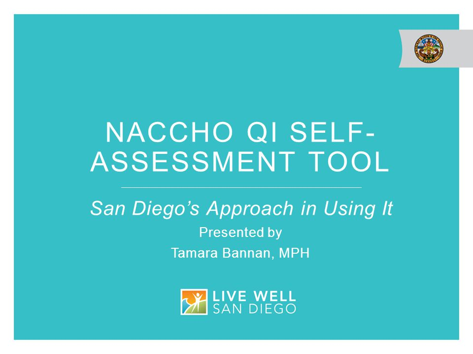NACCHO QI SELF- ASSESSMENT TOOL San Diego's Approach in Using It Presented by Tamara Bannan, MPH