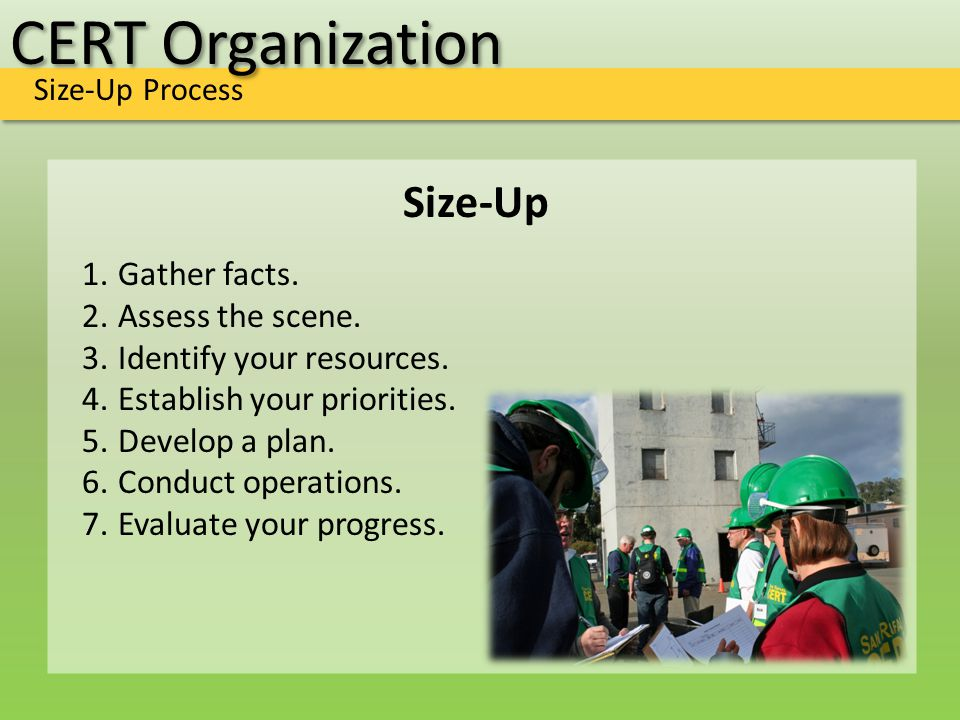 CERT Organization Size-Up Process Size-Up 1.Gather facts. 2.Assess the scene. 3.Identify your resources. 4.Establish your priorities. 5.Develop a plan