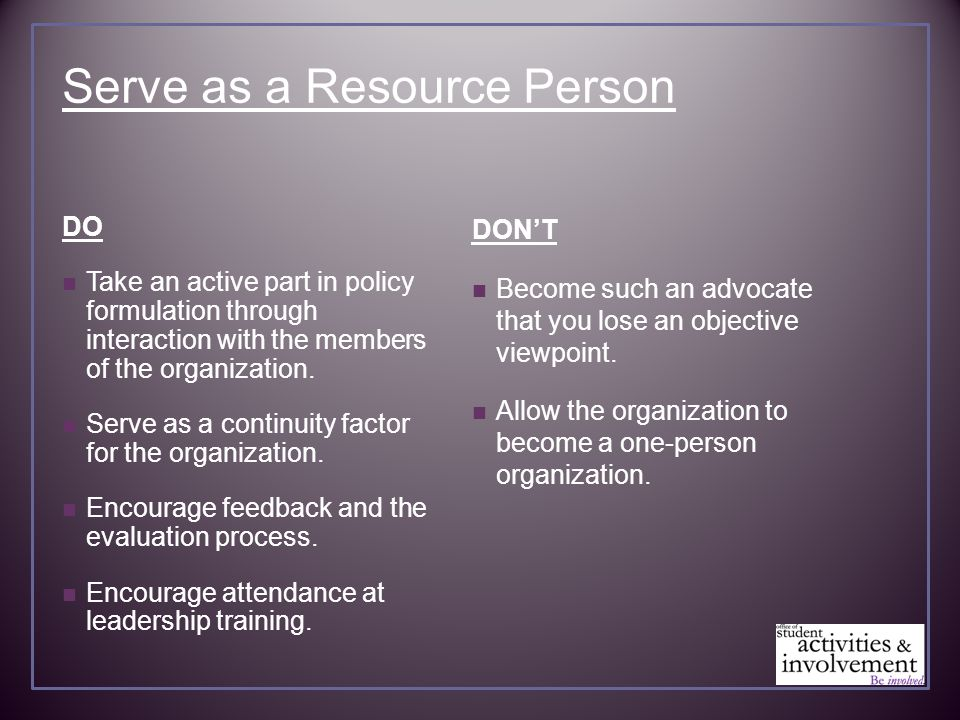 Serve as a Resource Person DO Take an active part in policy formulation through interaction with the members of the organization.