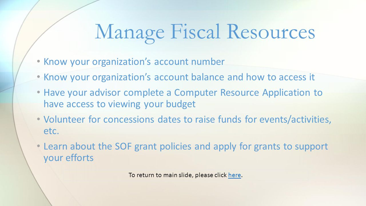 Manage Fiscal Resources Know your organization's account number Know your organization's account balance and how to access it Have your advisor complete a Computer Resource Application to have access to viewing your budget Volunteer for concessions dates to raise funds for events/activities, etc.