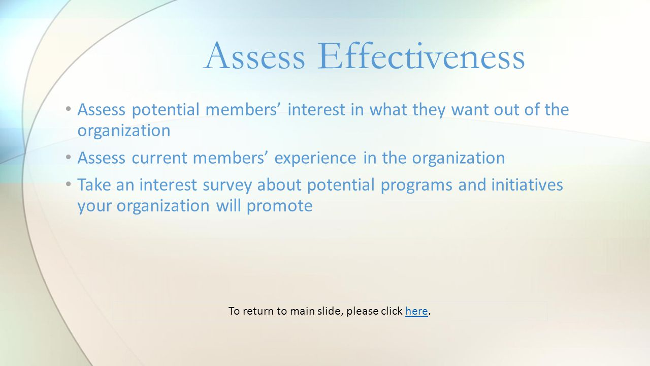 Assess Effectiveness Assess potential members' interest in what they want out of the organization Assess current members' experience in the organization Take an interest survey about potential programs and initiatives your organization will promote To return to main slide, please click here.here