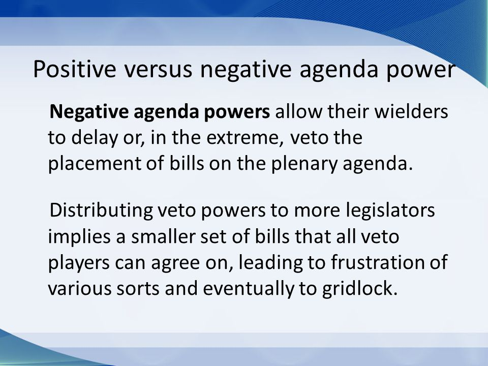 Positive versus negative agenda power Negative agenda powers allow their wielders to delay or, in the extreme, veto the placement of bills on the plenary agenda.
