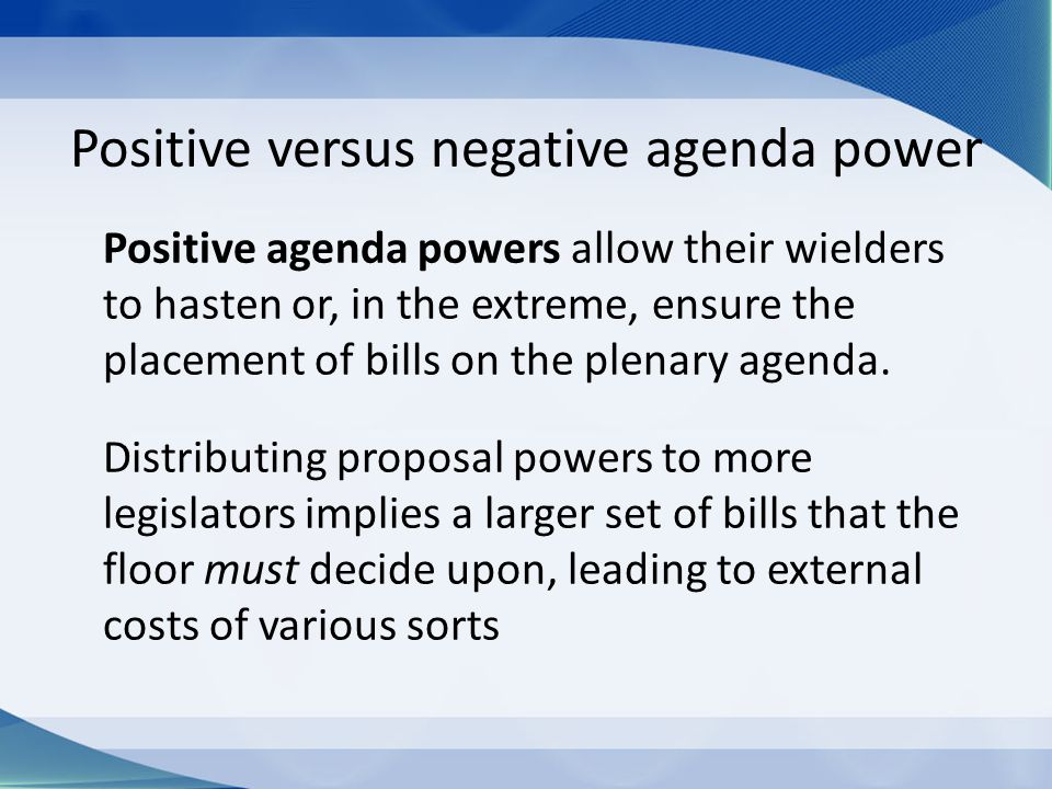 Positive versus negative agenda power Positive agenda powers allow their wielders to hasten or, in the extreme, ensure the placement of bills on the plenary agenda.