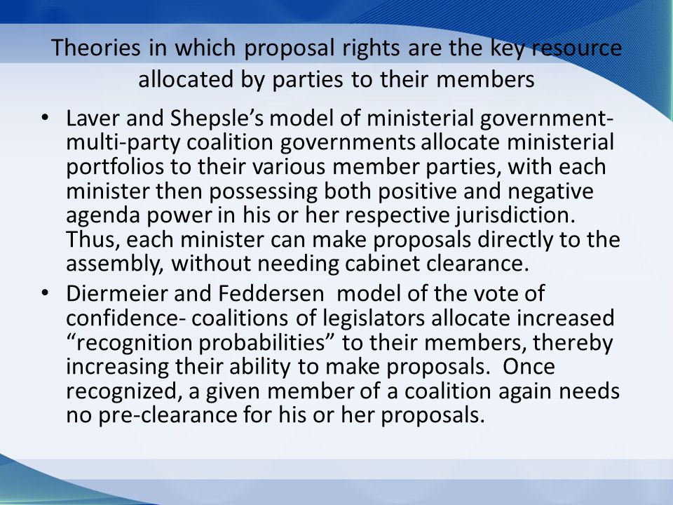 Theories in which proposal rights are the key resource allocated by parties to their members Laver and Shepsle's model of ministerial government- multi-party coalition governments allocate ministerial portfolios to their various member parties, with each minister then possessing both positive and negative agenda power in his or her respective jurisdiction.