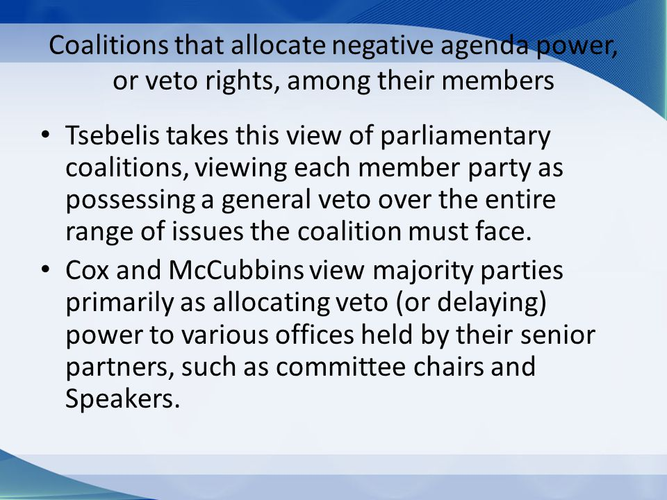 Coalitions that allocate negative agenda power, or veto rights, among their members Tsebelis takes this view of parliamentary coalitions, viewing each member party as possessing a general veto over the entire range of issues the coalition must face.