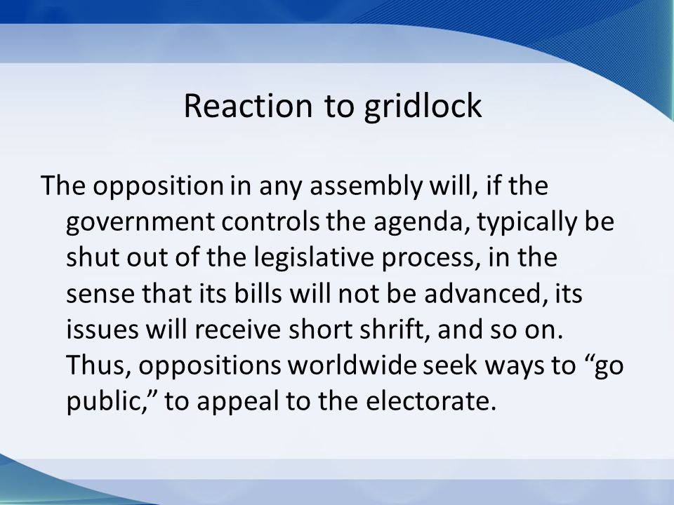 Reaction to gridlock The opposition in any assembly will, if the government controls the agenda, typically be shut out of the legislative process, in the sense that its bills will not be advanced, its issues will receive short shrift, and so on.