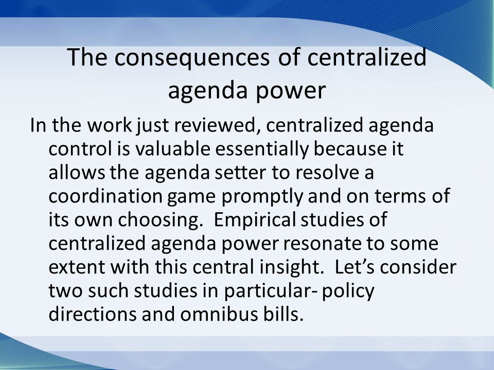 The consequences of centralized agenda power In the work just reviewed, centralized agenda control is valuable essentially because it allows the agenda setter to resolve a coordination game promptly and on terms of its own choosing.