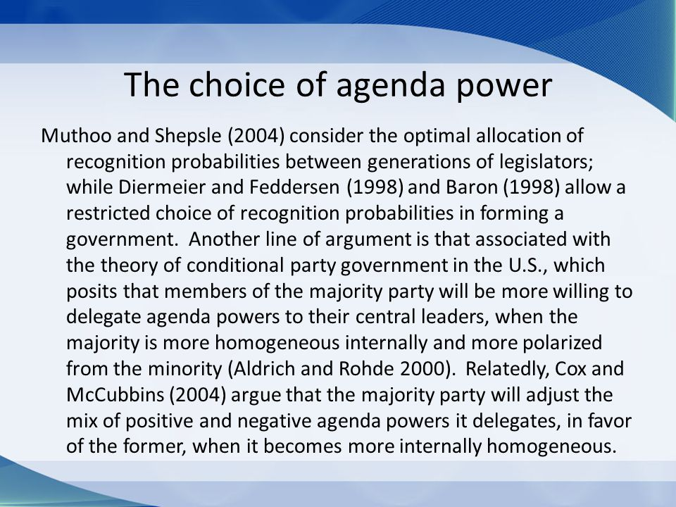 The choice of agenda power Muthoo and Shepsle (2004) consider the optimal allocation of recognition probabilities between generations of legislators; while Diermeier and Feddersen (1998) and Baron (1998) allow a restricted choice of recognition probabilities in forming a government.