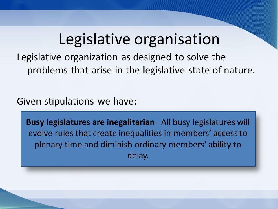 Legislative organisation Legislative organization as designed to solve the problems that arise in the legislative state of nature. Given stipulations