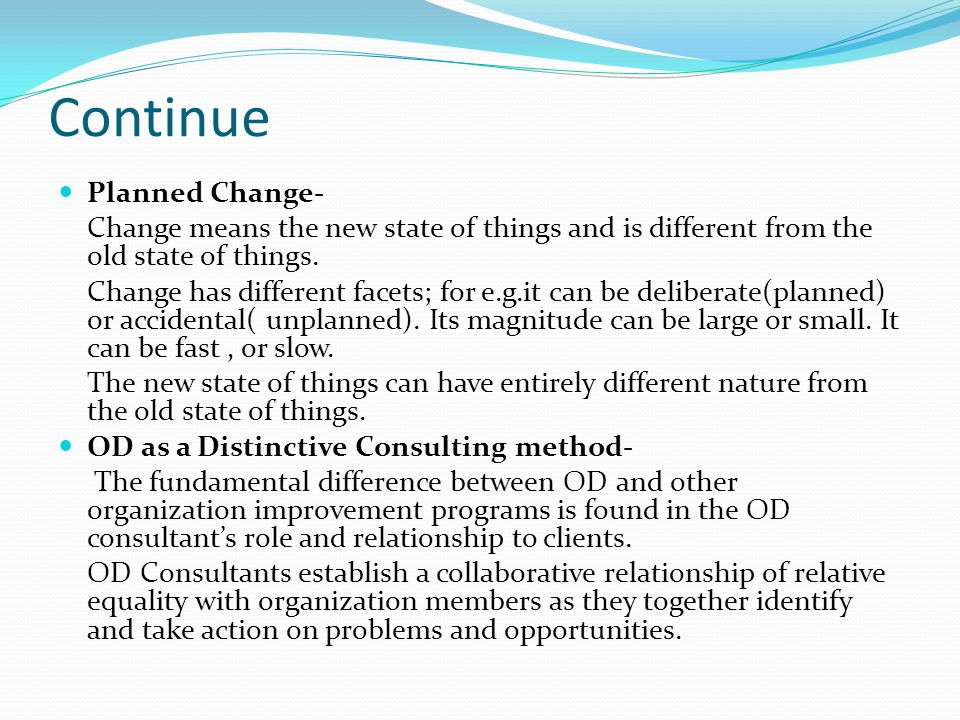 Continue OD as a Distinctive Consulting method- The role of OD consultants is to structure activities to help organization members learn to solve their own problems and learn to do it better over time.
