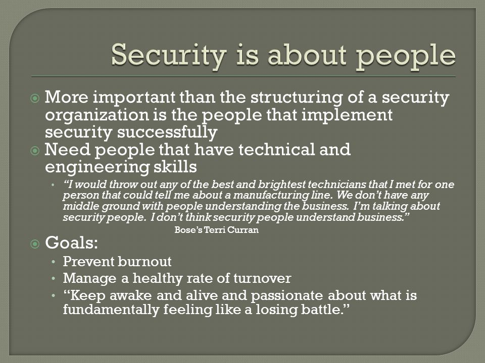 More important than the structuring of a security organization is the people that implement security successfully  Need people that have technical and engineering skills I would throw out any of the best and brightest technicians that I met for one person that could tell me about a manufacturing line.