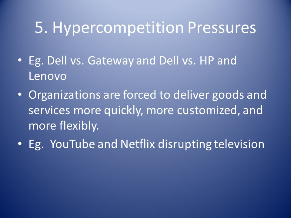5. Hypercompetition Pressures Eg. Dell vs. Gateway and Dell vs. HP and Lenovo Organizations are forced to deliver goods and services more quickly, mor